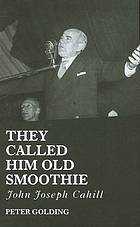 They called him Old Smoothie : John Joseph Cahill : a belated biography of a rather exceptional politician