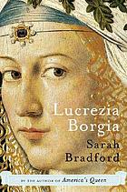 Lucrezia Borgia : life, love and death in Renaissance Italy