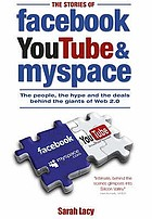 The stories of Facebook, YouTube & MySpace : the people, the hype and the deals behind the giants of Web 2.0
