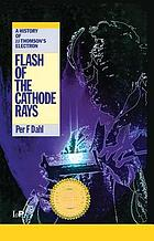 Flash of the cathode rays : a history of J.J. Thomson's electron