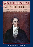 Incidental architect : William Thornton and the cultural life of early Washington, D.C., 1794-1828
