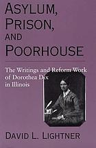 Asylum, prison, and poorhouse : the writings and reform work of Dorothea Dix in Illinois