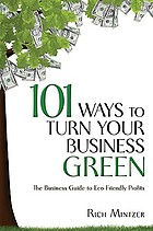 101 ways to turn your business green : the business guide to eco-friendly profits