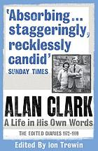 Alan Clark : a life in his own words : the edited diaries 1972-1999