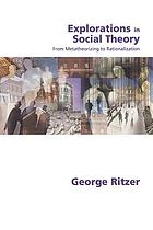 Explorations in social theory : from metatheorizing to rationalization