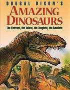 Dougal Dixon's amazing dinosaurs : the fiercest, the tallest, the toughest, the smallest
