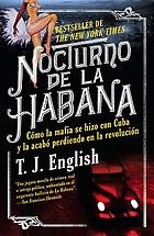 Nocturno de la Habana : cómo la mafia se hizo con Cuba y la acabó perdiendo en la revolución