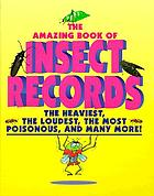 The amazing book of insect records : the heaviest, the loudest, the most poisonous, and many more!
