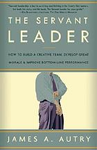 The servant leader : how to build a creative team, develop great morale, and improve bottom-line performance
