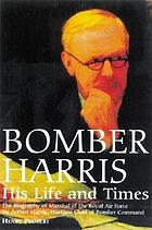 Bomber Harris : his life and times : the biography of Marshal of the Royal Air Force, Sir Arthur Harris, the wartime chief of Bomber Command