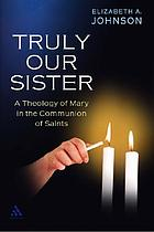 Truly our sister : a theology of Mary in the communion of saints