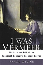 I was Vermeer : the rise and fall of the twentieth century's greatest forger
