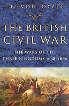 The British Civil War : the wars of the three kingdoms, 1638-1660