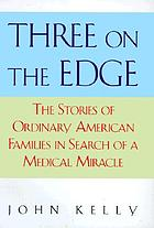 Three on the edge : the stories of ordinary American families in search of a medical miracle