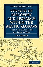 Voyages of discovery and research within the Arctic regions, from the year 1818 to the present time : under the command of the several naval officers employed by sea and land in search of a North-west passage from the Atlantic to the Pacific; with two attempts to reach the North pole. Abridged and arranged from the official narratives, with occasional remarks