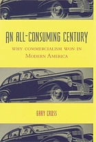 An all-consuming century : why commercialism won in modern America