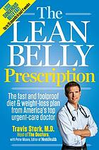 The lean belly prescription : the fast and foolproof diet and weight-loss plan from America's top urgent-care doctor The lean belly prescription : the fast and foolproof diet & weight-loss plan from America's favorite E.R. doctor The belly fat prescription : the doctor-designed foolproof plan for fast and healthy weight loss The lean belly fat prescription : the fast and foolproof diet and weight-loss plan from America's top urgent-care doctor