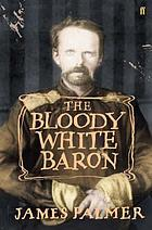 The bloody white baron : the extraordinary story of the Russian nobleman who became the last Khan of Mongolia