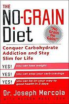 The no-grain diet : conquer carbohydrate addiction and stay slim for life