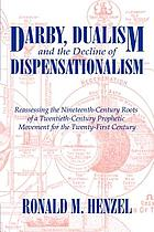 Darby, dualism, and the decline of dispensationalism : reassessing the nineteenth-century roots of a twentieth-century prophetic movement for the twenty-first century