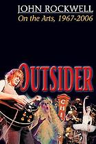 Outsider : John Rockwell on the arts, 1967-2006