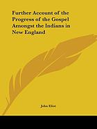 A further account of the progress of the gospel amongst the Indians in New England : being a relation of the confessions made by several Indians (in the presence of the elders and member of several churches) in order to their admission into church-fellowship. Sent over to the Corporation for propagating the gospel of Jesus Christ amongst the Indians in New England at London