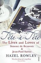 Tête-à-tête : [the lives and loves of Simone de Beauvoir & Jean-Paul Sartre]