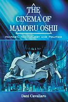The cinema of Mamoru Oshii : fantasy, technology, and politics