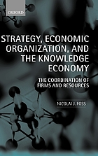 Strategy, economic organization, and the knowledge economy : the coordination of firms and resources