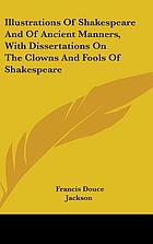 Illustrations of Shakespeare and of ancient manners : with dissertations on the clowns and fools of Shakespeare, on the collection of popular tales entitled Gesta Romanorum, and on the English Morris dance