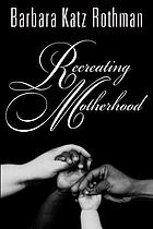 Recreating motherhood : ideology and technology in a patriarchal societyRecreating motherhood