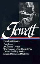 Novels and stories : Deephaven ; A country doctor ; The country of the pointed firs ; Dunnet landing stories ; Selected stories and sketches