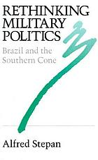 Rethinking military politics : Brazil and the Southern Cone