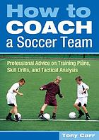 How to coach a soccer team : professional advice on training plans, skill drills, and tactical analysis