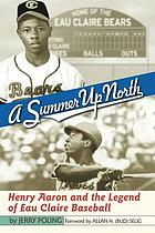 A summer up North : Henry Aaron and the legend of Eau Claire baseball
