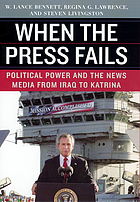 When the press fails : political power and the news media from Iraq to Katrina