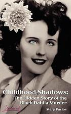 Childhood shadows : the hidden story of the Black Dahlia murder