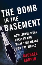 The bomb in the basement : how Israel went nuclear and what that means for the world