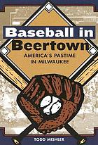 Baseball in Beertown : America's pastime in Milwaukee