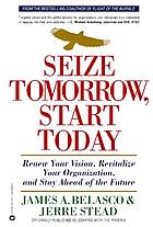 Seize tomorrow, start today : renew your vision, revitalize your organization, and stay ahead of the future