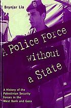 A police force without a state : a history of the Palestinian security forces in the West Bank and Gaza