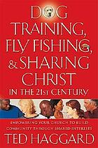 Dog training, fly fishing & sharing Christ in the 21st century : empowering your church to build community through shared interests