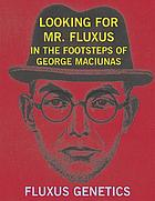 Looking for Mr. Fluxus : in the footsteps of George Maciunas