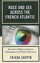 Race and sex across the French Atlantic : the color of Black in literary, philosophical, and theater discourse