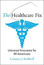 The healthcare fix : universal insurance for all Americans