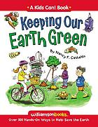 Keeping our earth green : over 100 hands-on ways to help save the earth