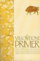 The Yellowstone primer : land and resource management in the greater Yellowstone ecosystem