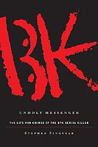 Unholy messenger : the life and crimes of the BTK serial killer