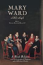 Mary Ward (1585-1645) : a briefe relation-- with autobiographical fragments and a selection of letters