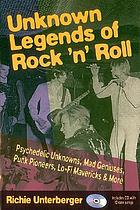 Unknown legends of rock 'n' roll : psychedelic unknowns, mad geniuses, punk pioneers, lo-fi mavericks & more